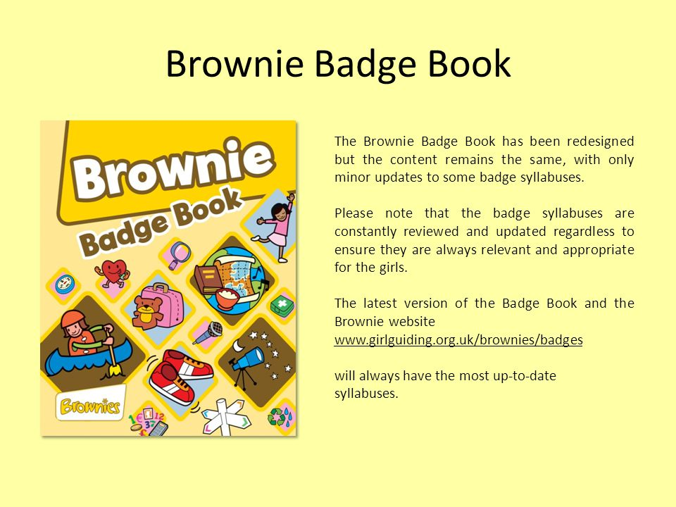 Brownie Badge Book The Brownie Badge Book has been redesigned but the content remains the same, with only minor updates to some badge syllabuses.