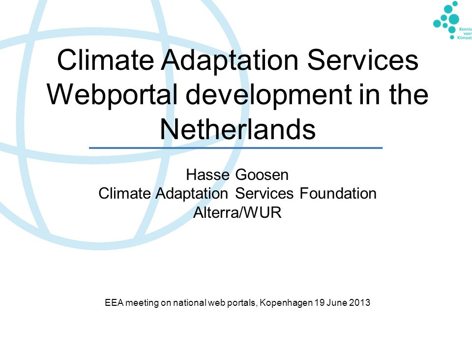 Climate Adaptation Services Webportal development in the Netherlands Hasse Goosen Climate Adaptation Services Foundation Alterra/WUR EEA meeting on national web portals, Kopenhagen 19 June 2013