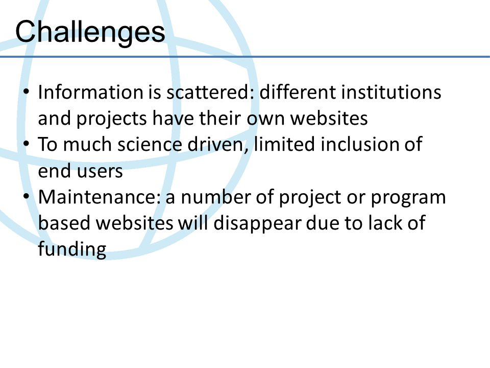 Challenges Information is scattered: different institutions and projects have their own websites To much science driven, limited inclusion of end users Maintenance: a number of project or program based websites will disappear due to lack of funding