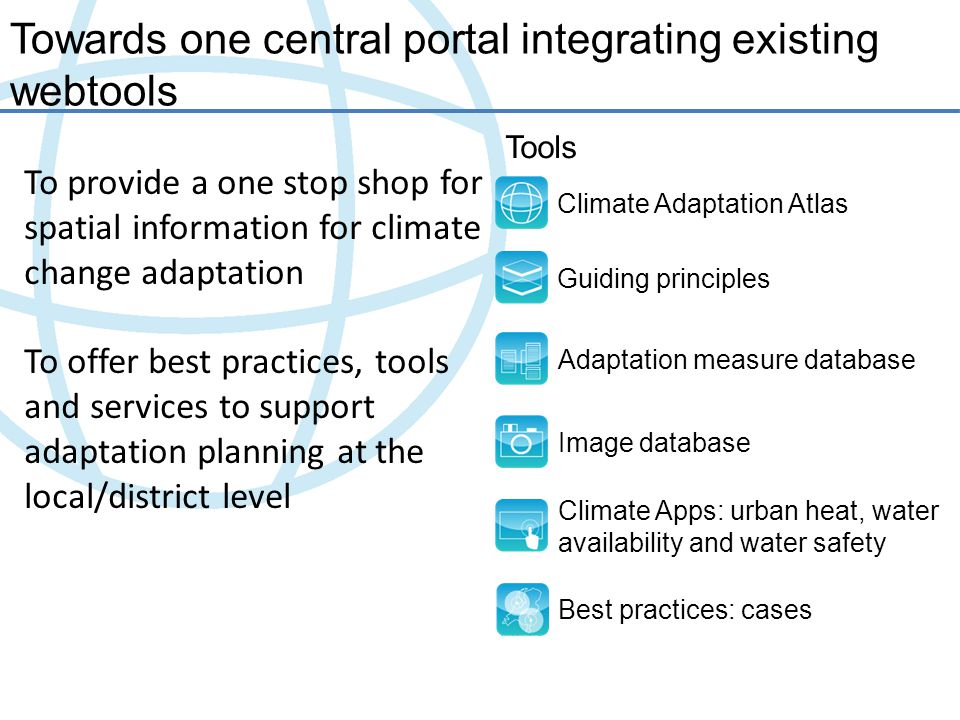 Towards one central portal integrating existing webtools Climate Adaptation Atlas Guiding principles Adaptation measure database Image database Climate Apps: urban heat, water availability and water safety Tools Best practices: cases To provide a one stop shop for spatial information for climate change adaptation To offer best practices, tools and services to support adaptation planning at the local/district level