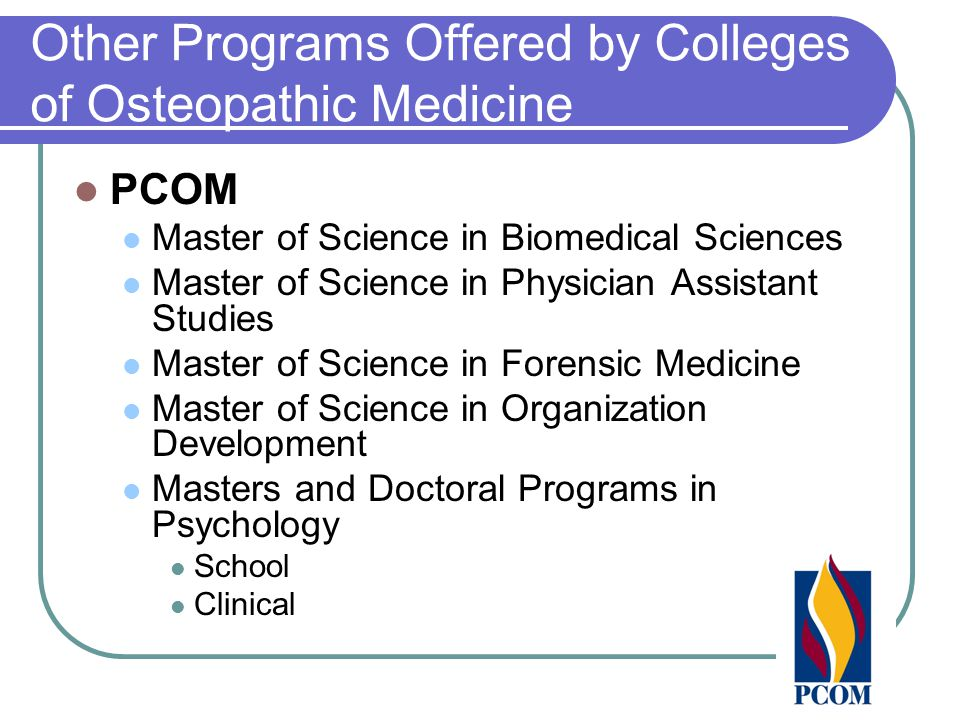 Other Programs Offered by Colleges of Osteopathic Medicine PCOM Master of Science in Biomedical Sciences Master of Science in Physician Assistant Studies Master of Science in Forensic Medicine Master of Science in Organization Development Masters and Doctoral Programs in Psychology School Clinical