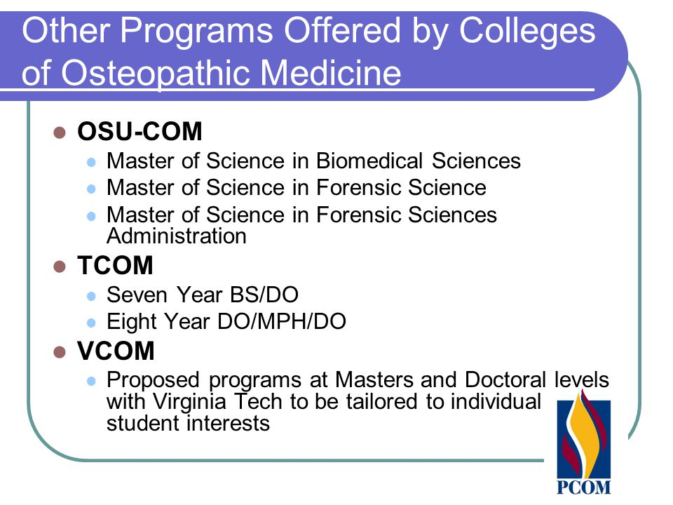 Other Programs Offered by Colleges of Osteopathic Medicine OSU-COM Master of Science in Biomedical Sciences Master of Science in Forensic Science Master of Science in Forensic Sciences Administration TCOM Seven Year BS/DO Eight Year DO/MPH/DO VCOM Proposed programs at Masters and Doctoral levels with Virginia Tech to be tailored to individual student interests