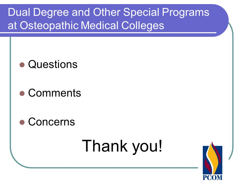 Dual Degree and Other Special Programs at Osteopathic Medical Colleges Questions Comments Concerns Thank you!