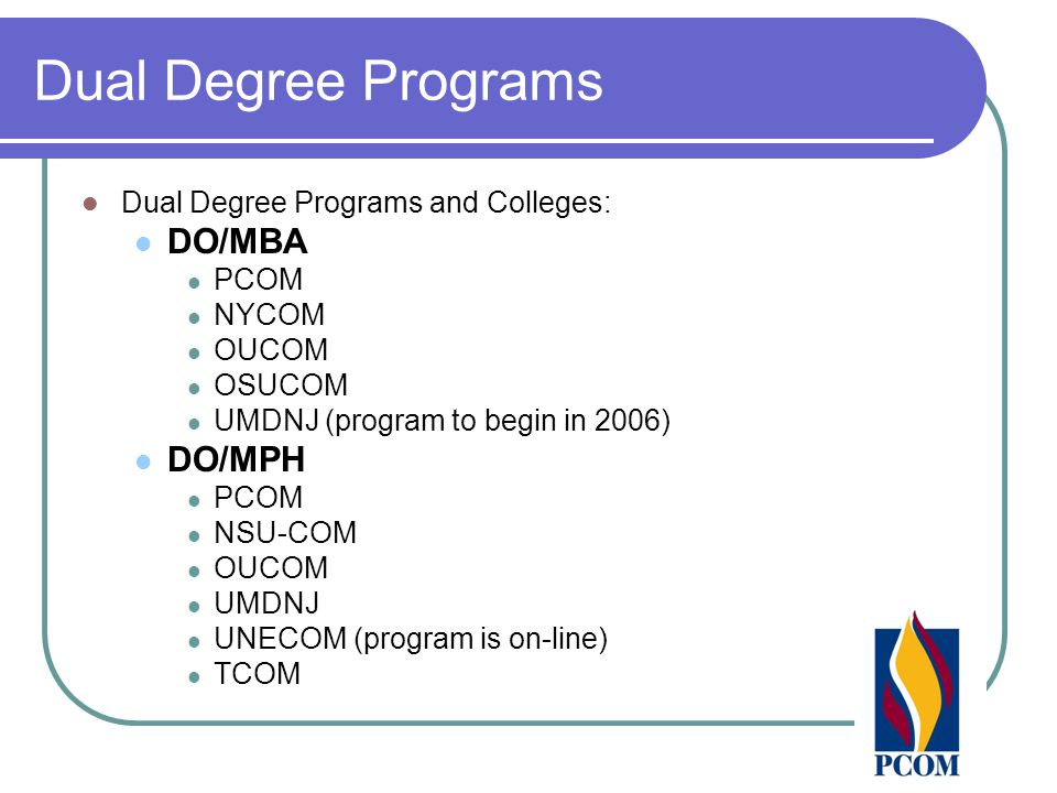 Dual Degree Programs Dual Degree Programs and Colleges: DO/MBA PCOM NYCOM OUCOM OSUCOM UMDNJ (program to begin in 2006) DO/MPH PCOM NSU-COM OUCOM UMDNJ UNECOM (program is on-line) TCOM