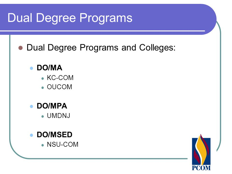Dual Degree Programs Dual Degree Programs and Colleges: DO/MA KC-COM OUCOM DO/MPA UMDNJ DO/MSED NSU-COM