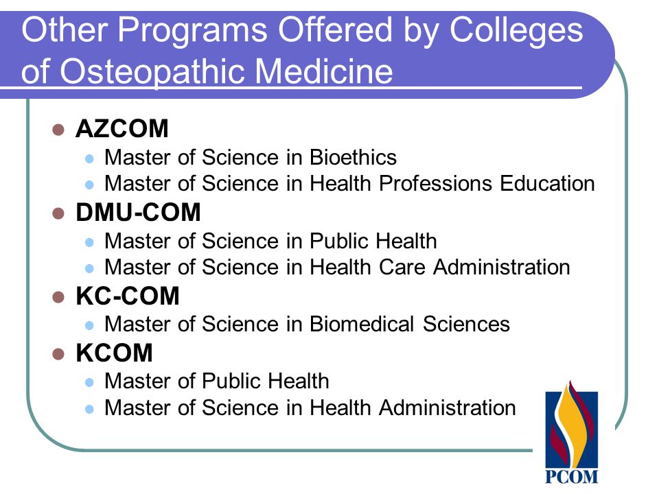 Other Programs Offered by Colleges of Osteopathic Medicine AZCOM Master of Science in Bioethics Master of Science in Health Professions Education DMU-COM Master of Science in Public Health Master of Science in Health Care Administration KC-COM Master of Science in Biomedical Sciences KCOM Master of Public Health Master of Science in Health Administration