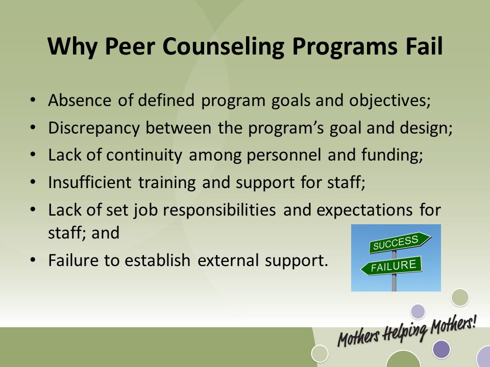 Why Peer Counseling Programs Fail Absence of defined program goals and objectives; Discrepancy between the program's goal and design; Lack of continuity among personnel and funding; Insufficient training and support for staff; Lack of set job responsibilities and expectations for staff; and Failure to establish external support.
