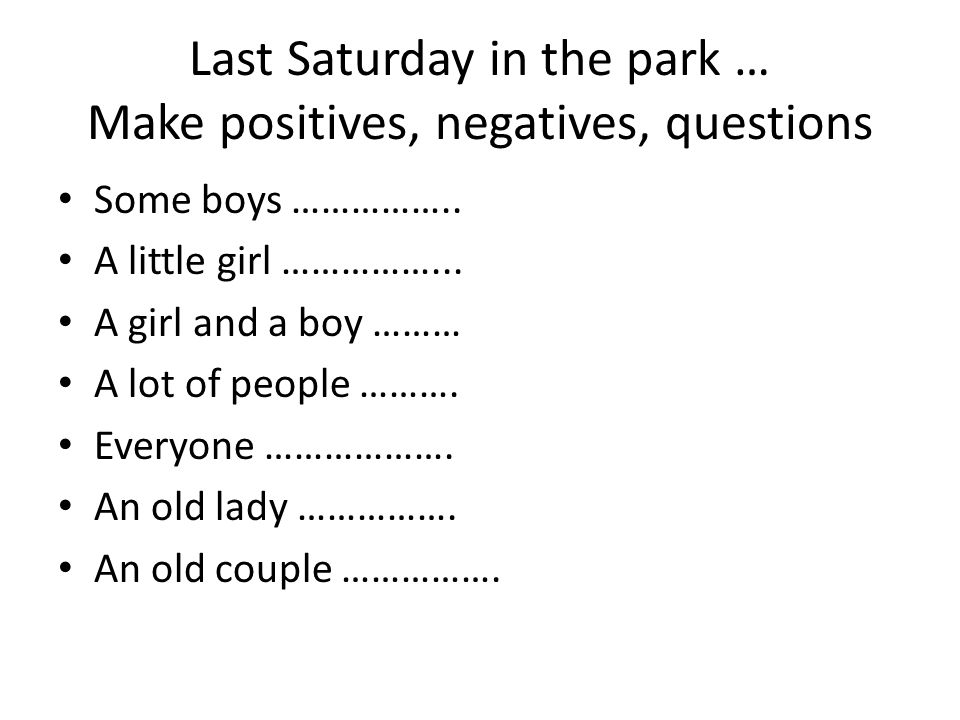 Last Saturday in the park … Make positives, negatives, questions Some boys ……………..