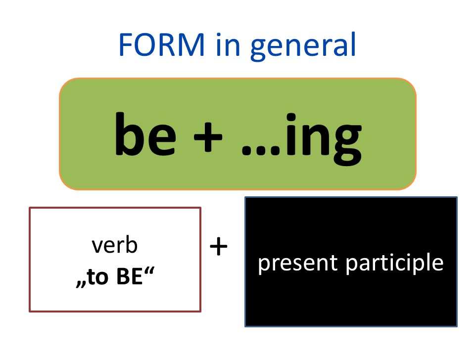 "FORM in general + be + …ing verb ""to BE present participle"
