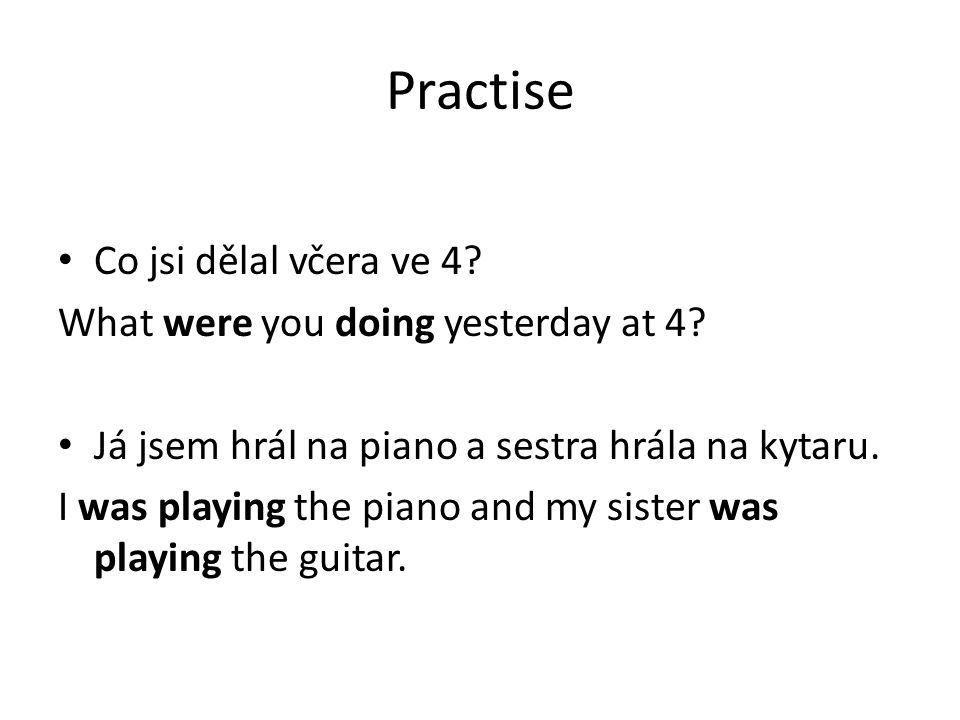 Practise Co jsi dělal včera ve 4. What were you doing yesterday at 4.