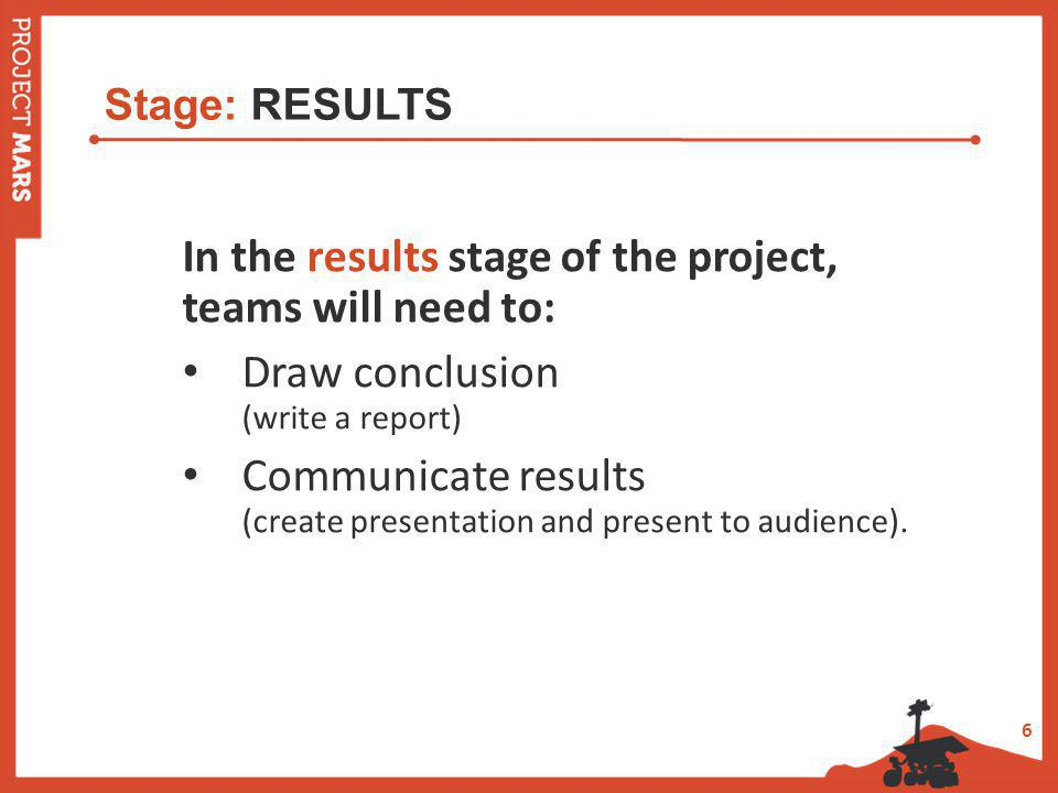 6 Stage: RESULTS In the results stage of the project, teams will need to: Draw conclusion (write a report) Communicate results (create presentation and present to audience).