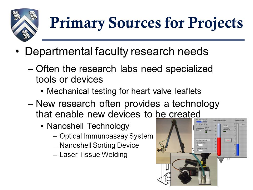 Primary Sources for Projects Departmental faculty research needs –Often the research labs need specialized tools or devices Mechanical testing for heart valve leaflets –New research often provides a technology that enable new devices to be created Nanoshell Technology –Optical Immunoassay System –Nanoshell Sorting Device –Laser Tissue Welding