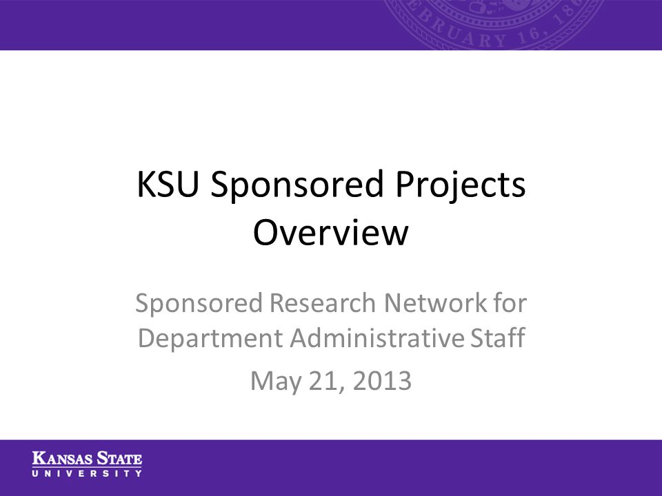 KSU Sponsored Projects Overview Sponsored Research Network for Department Administrative Staff May 21, 2013