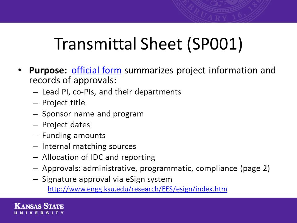 Transmittal Sheet (SP001) Purpose: official form summarizes project information and records of approvals:official form – Lead PI, co-PIs, and their departments – Project title – Sponsor name and program – Project dates – Funding amounts – Internal matching sources – Allocation of IDC and reporting – Approvals: administrative, programmatic, compliance (page 2) – Signature approval via eSign system http://www.engg.ksu.edu/research/EES/esign/index.htm