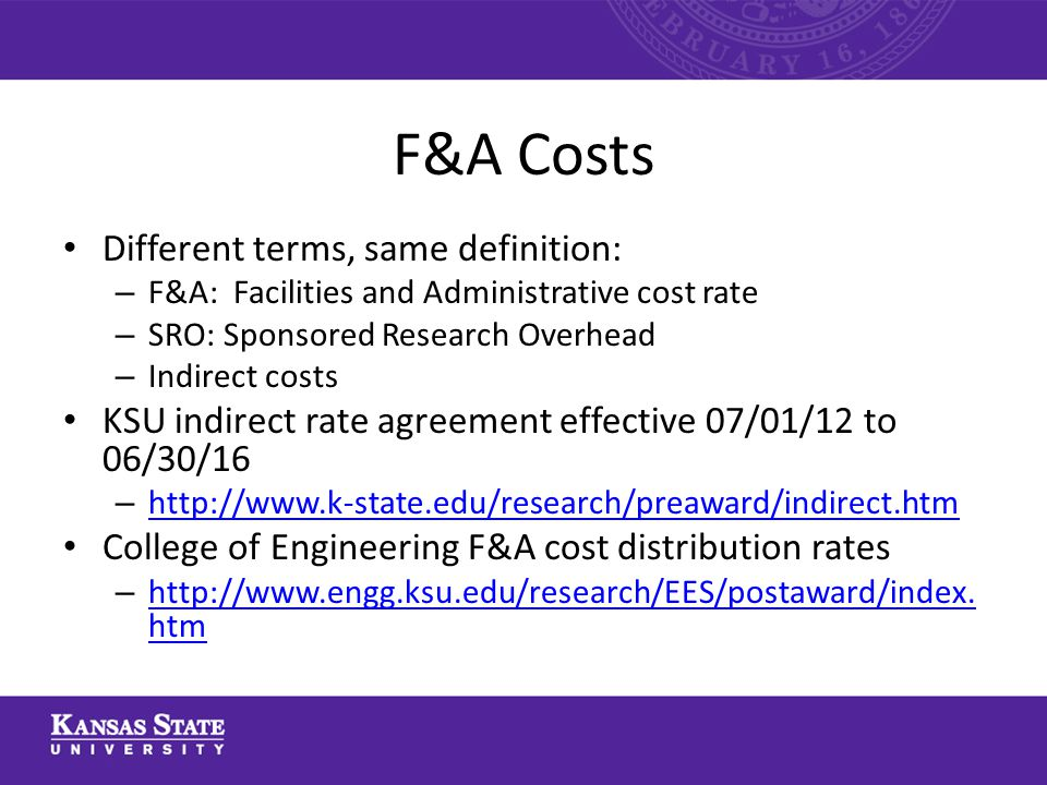 F&A Costs Different terms, same definition: – F&A: Facilities and Administrative cost rate – SRO: Sponsored Research Overhead – Indirect costs KSU indirect rate agreement effective 07/01/12 to 06/30/16 – http://www.k-state.edu/research/preaward/indirect.htm http://www.k-state.edu/research/preaward/indirect.htm College of Engineering F&A cost distribution rates – http://www.engg.ksu.edu/research/EES/postaward/index.
