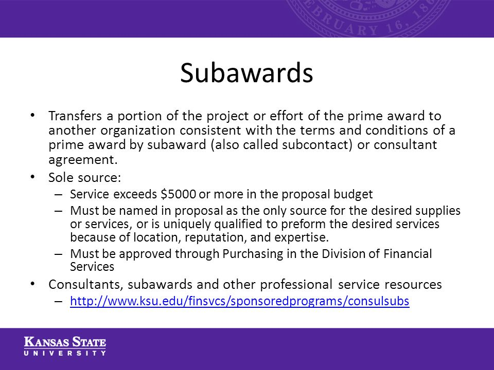 Subawards Transfers a portion of the project or effort of the prime award to another organization consistent with the terms and conditions of a prime award by subaward (also called subcontact) or consultant agreement.