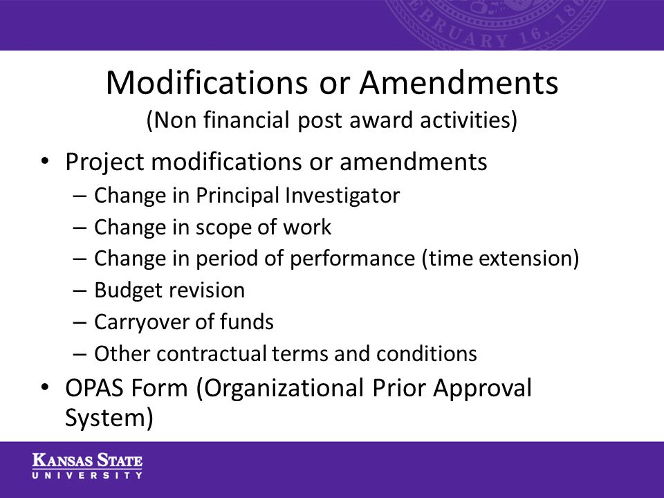 Modifications or Amendments (Non financial post award activities) Project modifications or amendments – Change in Principal Investigator – Change in scope of work – Change in period of performance (time extension) – Budget revision – Carryover of funds – Other contractual terms and conditions OPAS Form (Organizational Prior Approval System)