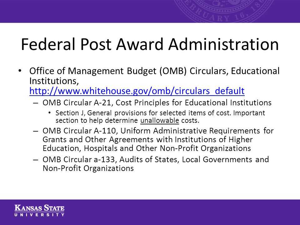 Federal Post Award Administration Office of Management Budget (OMB) Circulars, Educational Institutions, http://www.whitehouse.gov/omb/circulars_default http://www.whitehouse.gov/omb/circulars_default – OMB Circular A-21, Cost Principles for Educational Institutions Section J, General provisions for selected items of cost.