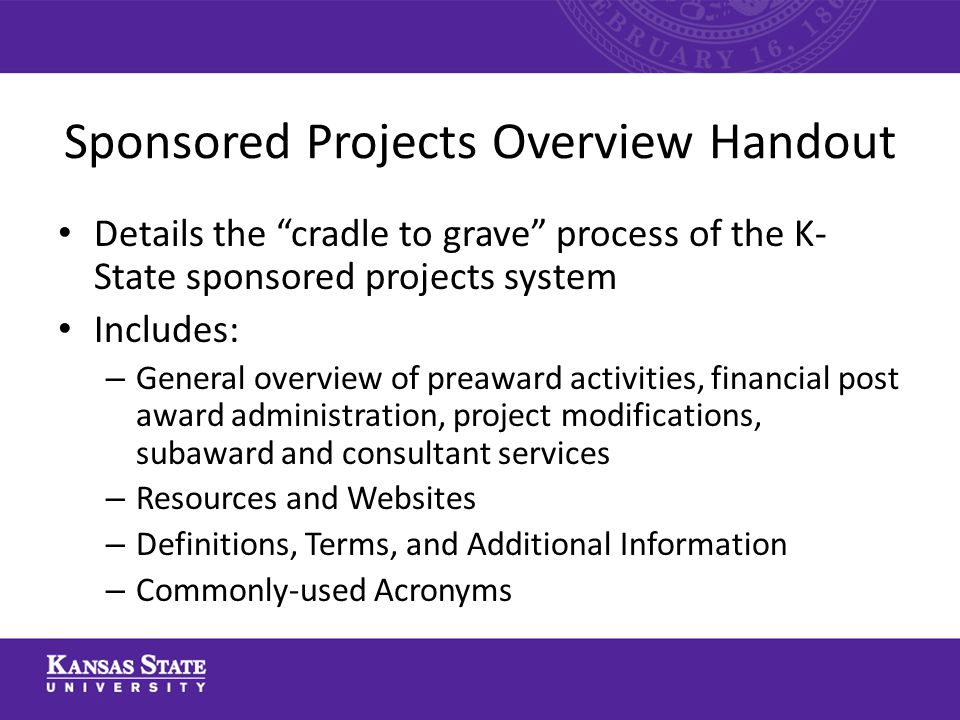 Sponsored Projects Overview Handout Details the cradle to grave process of the K- State sponsored projects system Includes: – General overview of preaward activities, financial post award administration, project modifications, subaward and consultant services – Resources and Websites – Definitions, Terms, and Additional Information – Commonly-used Acronyms