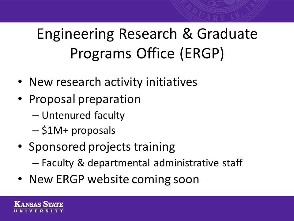 Engineering Research & Graduate Programs Office (ERGP) New research activity initiatives Proposal preparation – Untenured faculty – $1M+ proposals Sponsored projects training – Faculty & departmental administrative staff New ERGP website coming soon