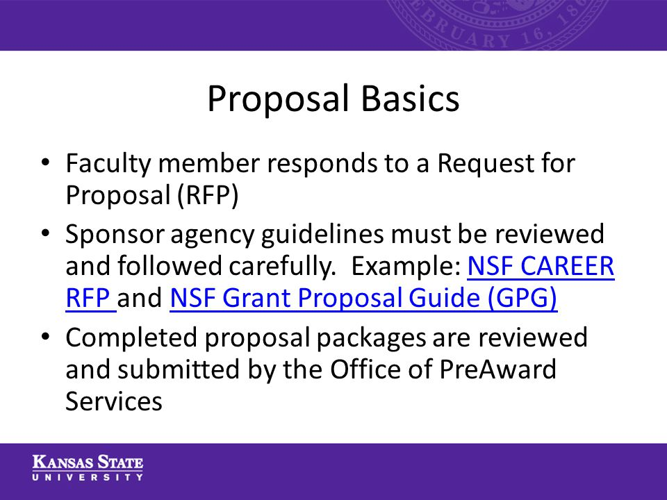 Proposal Basics Faculty member responds to a Request for Proposal (RFP) Sponsor agency guidelines must be reviewed and followed carefully.
