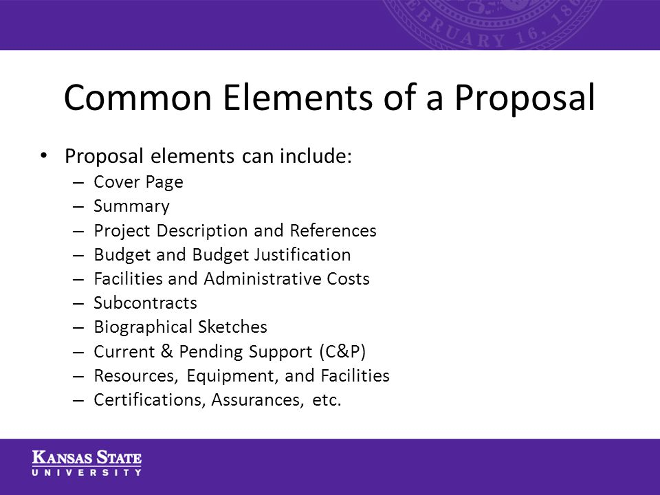 Common Elements of a Proposal Proposal elements can include: – Cover Page – Summary – Project Description and References – Budget and Budget Justification – Facilities and Administrative Costs – Subcontracts – Biographical Sketches – Current & Pending Support (C&P) – Resources, Equipment, and Facilities – Certifications, Assurances, etc.