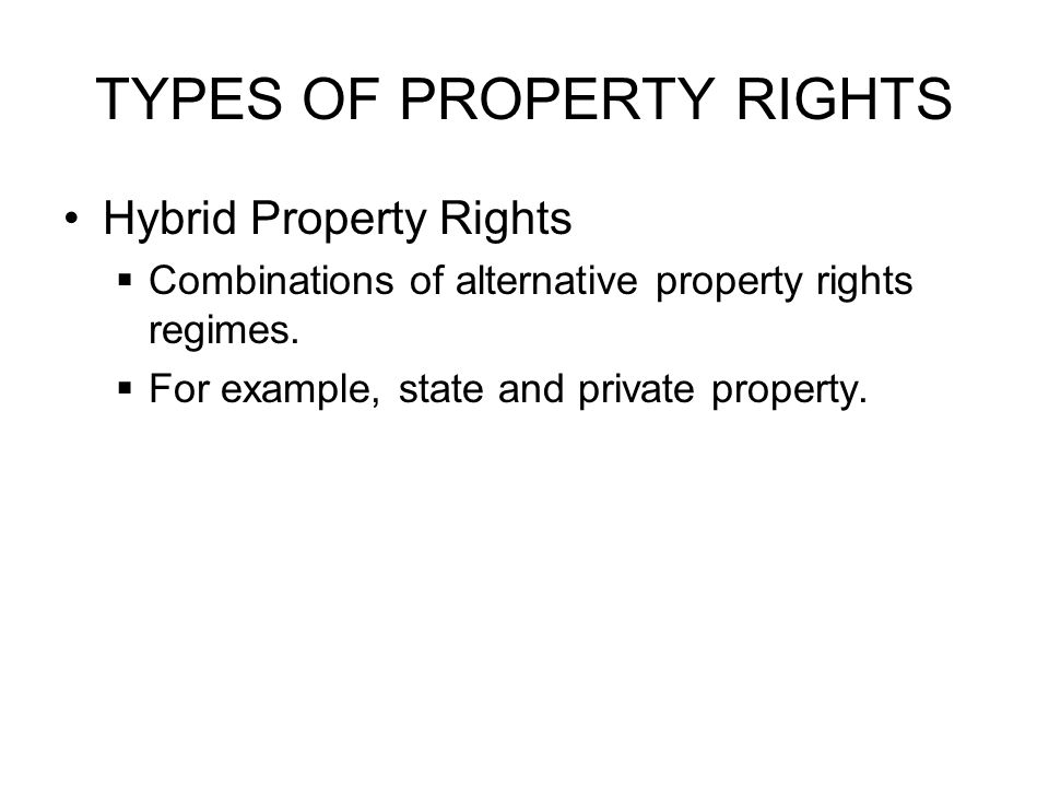 TYPES OF PROPERTY RIGHTS Hybrid Property Rights  Combinations of alternative property rights regimes.