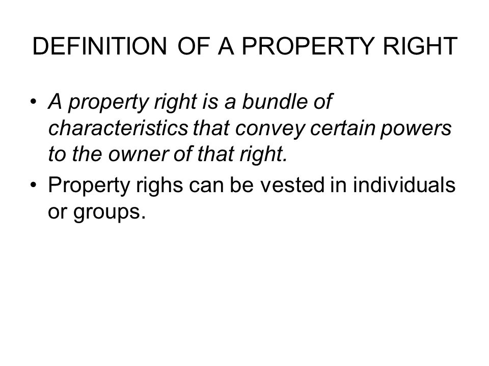 DEFINITION OF A PROPERTY RIGHT A property right is a bundle of characteristics that convey certain powers to the owner of that right.