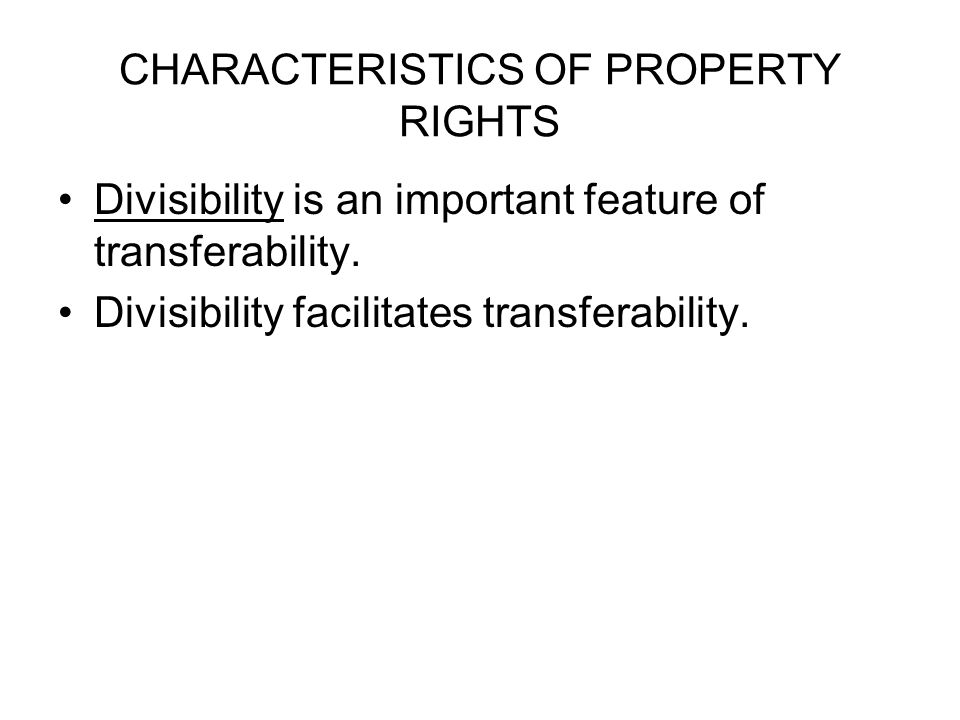 CHARACTERISTICS OF PROPERTY RIGHTS Divisibility is an important feature of transferability.