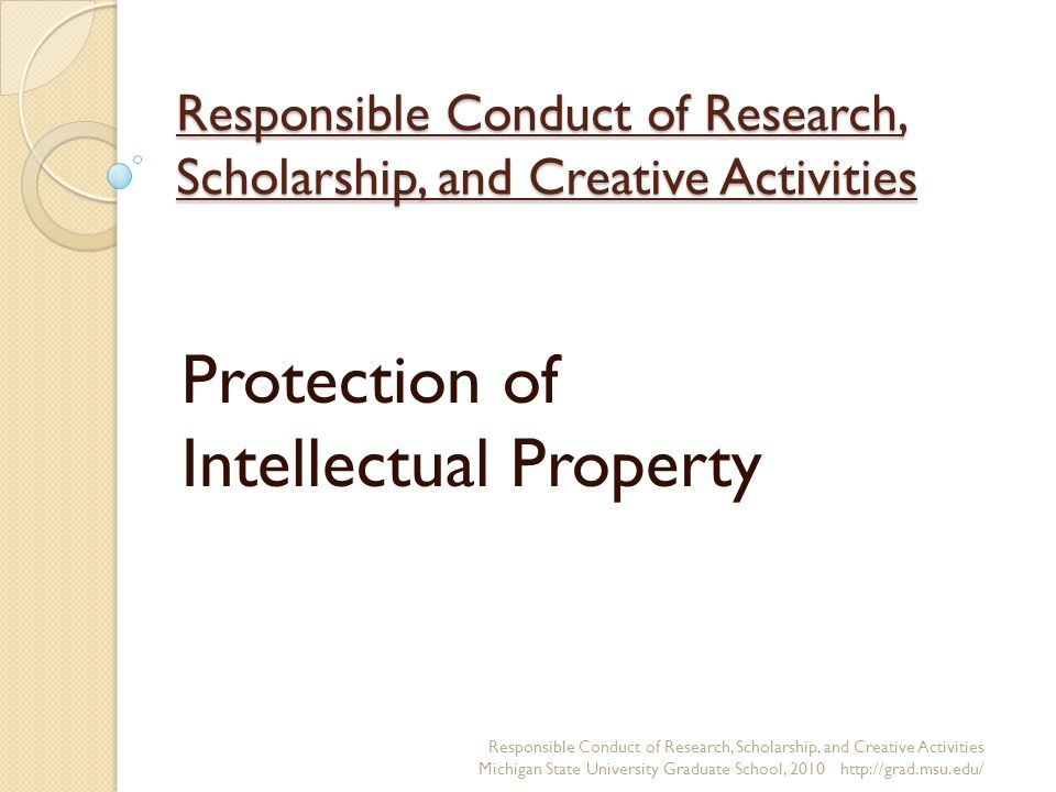 Responsible Conduct of Research, Scholarship, and Creative Activities Protection of Intellectual Property Responsible Conduct of Research, Scholarship, and Creative Activities Michigan State University Graduate School, 2010 http://grad.msu.edu/