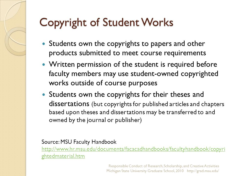 Copyright of Student Works Responsible Conduct of Research, Scholarship, and Creative Activities Michigan State University Graduate School, 2010 http://grad.msu.edu/ Students own the copyrights to papers and other products submitted to meet course requirements Written permission of the student is required before faculty members may use student-owned copyrighted works outside of course purposes Students own the copyrights for their theses and dissertations (but copyrights for published articles and chapters based upon theses and dissertations may be transferred to and owned by the journal or publisher) Source: MSU Faculty Handbook http://www.hr.msu.edu/documents/facacadhandbooks/facultyhandbook/copyri ghtedmaterial.htm http://www.hr.msu.edu/documents/facacadhandbooks/facultyhandbook/copyri ghtedmaterial.htm