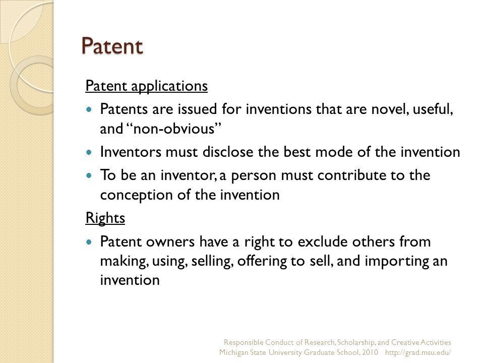Patent Patent applications Patents are issued for inventions that are novel, useful, and non-obvious Inventors must disclose the best mode of the invention To be an inventor, a person must contribute to the conception of the invention Rights Patent owners have a right to exclude others from making, using, selling, offering to sell, and importing an invention Responsible Conduct of Research, Scholarship, and Creative Activities Michigan State University Graduate School, 2010 http://grad.msu.edu/