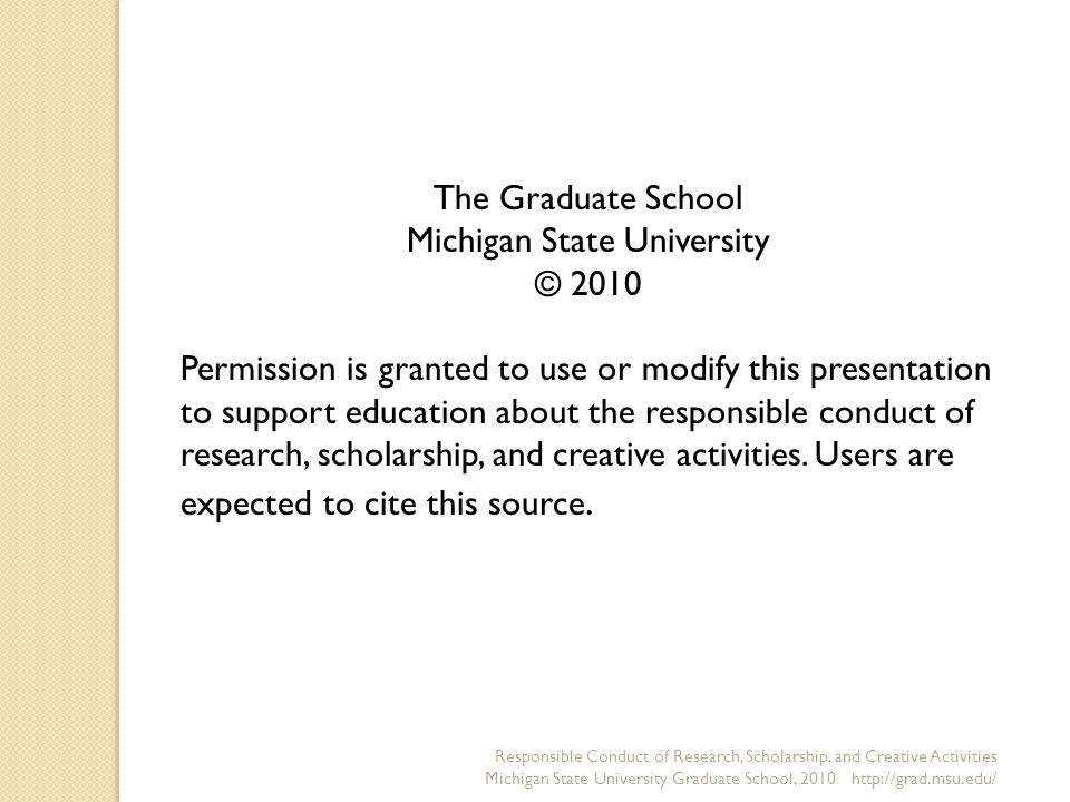 The Graduate School Michigan State University © 2010 Permission is granted to use or modify this presentation to support education about the responsible conduct of research, scholarship, and creative activities.
