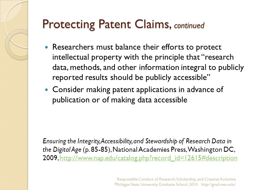 Protecting Patent Claims, continued Researchers must balance their efforts to protect intellectual property with the principle that research data, methods, and other information integral to publicly reported results should be publicly accessible Consider making patent applications in advance of publication or of making data accessible Responsible Conduct of Research, Scholarship, and Creative Activities Michigan State University Graduate School, 2010 http://grad.msu.edu/ Ensuring the Integrity, Accessibility, and Stewardship of Research Data in the Digital Age (p.