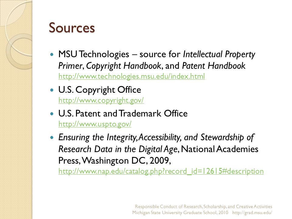 Sources MSU Technologies – source for Intellectual Property Primer, Copyright Handbook, and Patent Handbook http://www.technologies.msu.edu/index.html http://www.technologies.msu.edu/index.html U.S.