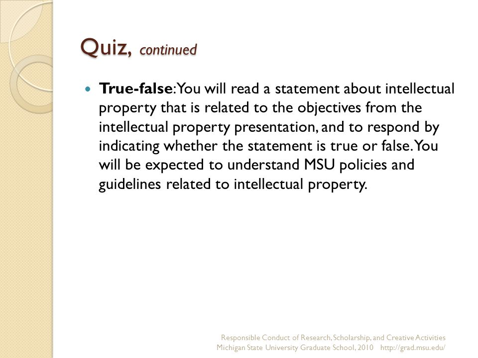 Quiz, continued True-false: You will read a statement about intellectual property that is related to the objectives from the intellectual property presentation, and to respond by indicating whether the statement is true or false.