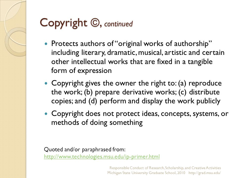 Copyright ©, continued Protects authors of original works of authorship including literary, dramatic, musical, artistic and certain other intellectual works that are fixed in a tangible form of expression Copyright gives the owner the right to: (a) reproduce the work; (b) prepare derivative works; (c) distribute copies; and (d) perform and display the work publicly Copyright does not protect ideas, concepts, systems, or methods of doing something Responsible Conduct of Research, Scholarship, and Creative Activities Michigan State University Graduate School, 2010 http://grad.msu.edu/ Quoted and/or paraphrased from: http://www.technologies.msu.edu/ip-primer.html http://www.technologies.msu.edu/ip-primer.html