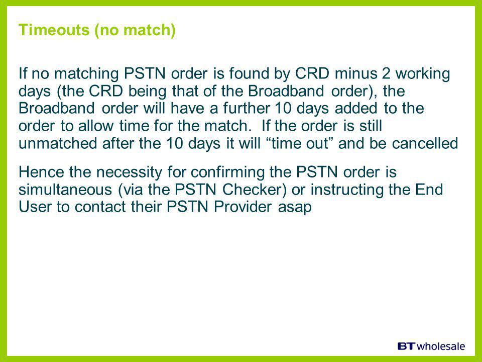 Timeouts (no match) If no matching PSTN order is found by CRD minus 2 working days (the CRD being that of the Broadband order), the Broadband order will have a further 10 days added to the order to allow time for the match.