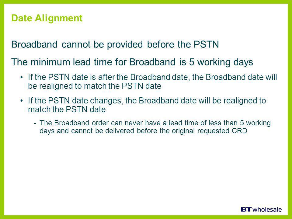 Date Alignment Broadband cannot be provided before the PSTN The minimum lead time for Broadband is 5 working days If the PSTN date is after the Broadband date, the Broadband date will be realigned to match the PSTN date If the PSTN date changes, the Broadband date will be realigned to match the PSTN date -The Broadband order can never have a lead time of less than 5 working days and cannot be delivered before the original requested CRD