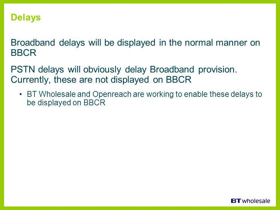 Delays Broadband delays will be displayed in the normal manner on BBCR PSTN delays will obviously delay Broadband provision.