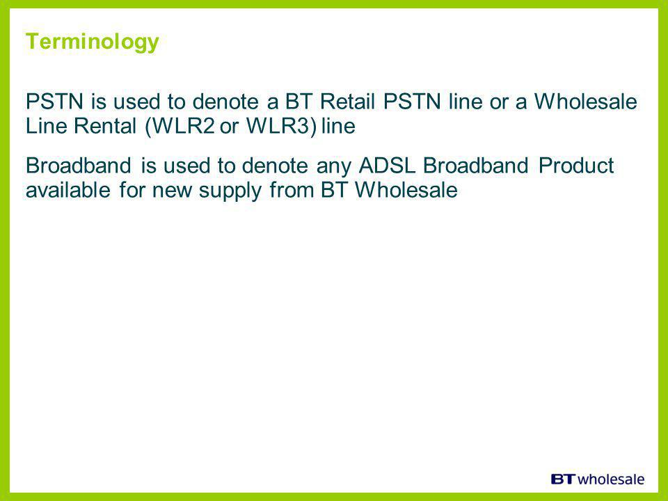 Terminology PSTN is used to denote a BT Retail PSTN line or a Wholesale Line Rental (WLR2 or WLR3) line Broadband is used to denote any ADSL Broadband Product available for new supply from BT Wholesale