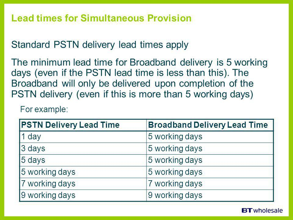 Lead times for Simultaneous Provision Standard PSTN delivery lead times apply The minimum lead time for Broadband delivery is 5 working days (even if the PSTN lead time is less than this).