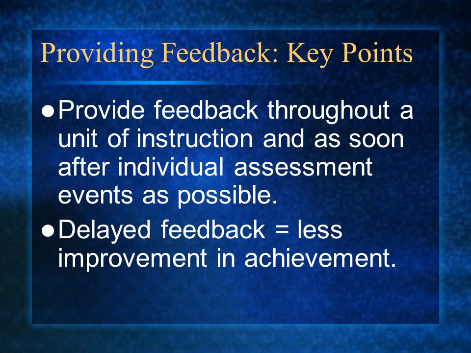 Providing Feedback: Key Points Provide feedback throughout a unit of instruction and as soon after individual assessment events as possible.