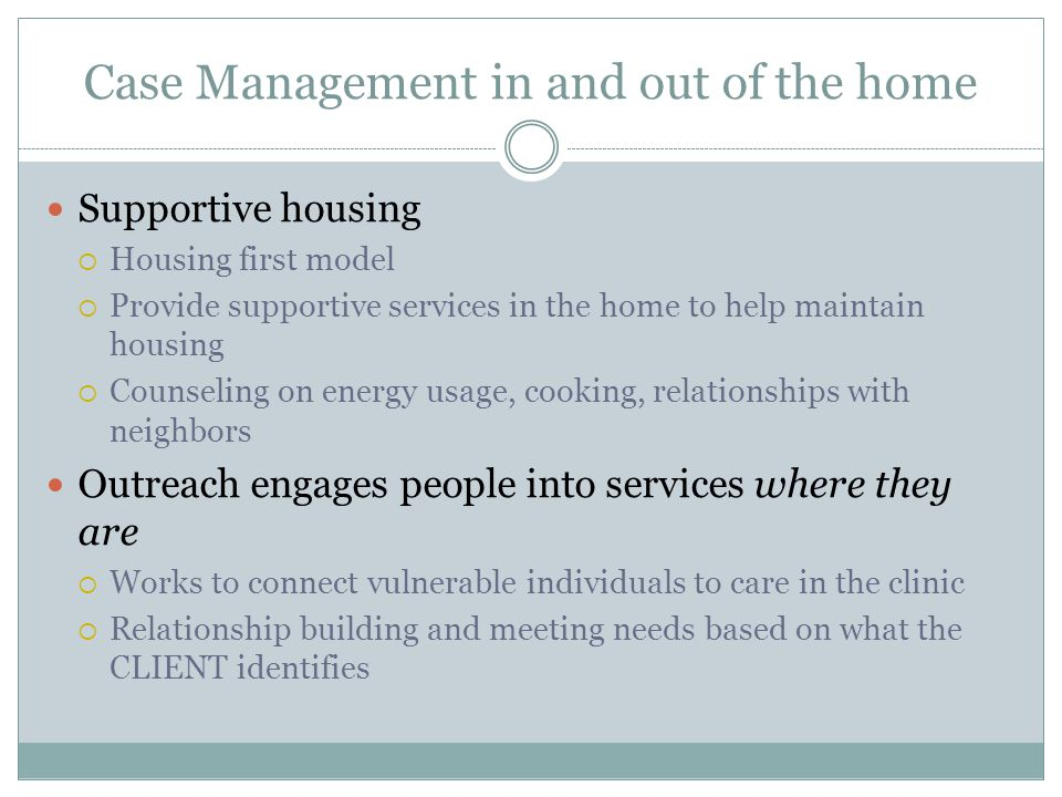 Case Management in and out of the home Supportive housing  Housing first model  Provide supportive services in the home to help maintain housing  Counseling on energy usage, cooking, relationships with neighbors Outreach engages people into services where they are  Works to connect vulnerable individuals to care in the clinic  Relationship building and meeting needs based on what the CLIENT identifies