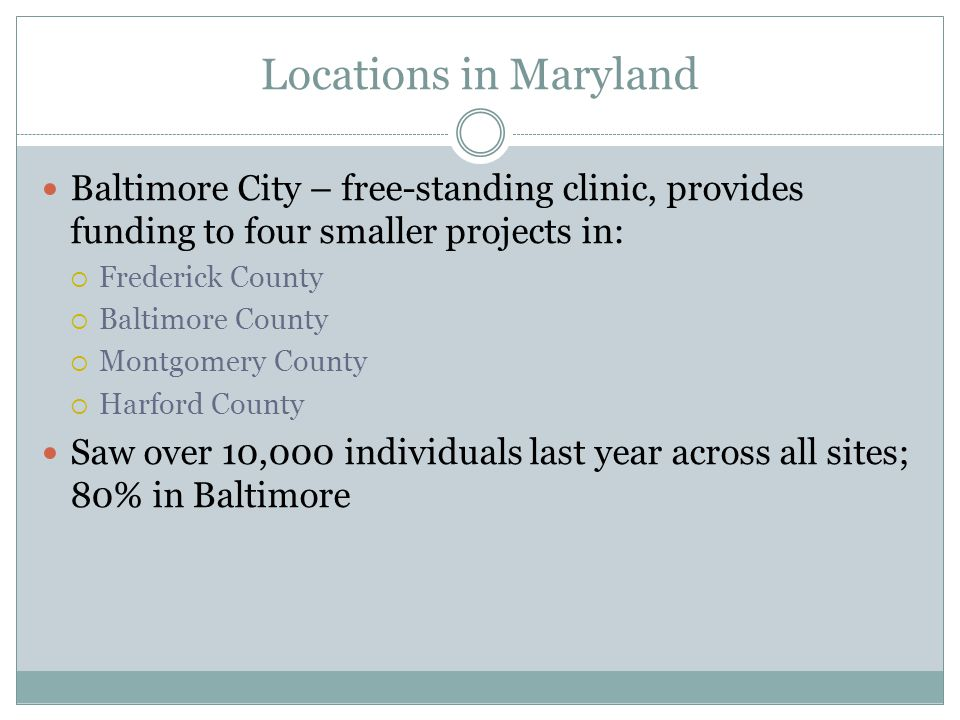 Locations in Maryland Baltimore City – free-standing clinic, provides funding to four smaller projects in:  Frederick County  Baltimore County  Montgomery County  Harford County Saw over 10,000 individuals last year across all sites; 80% in Baltimore