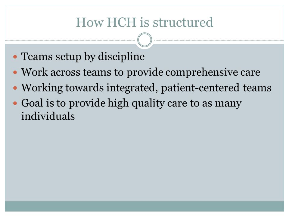 How HCH is structured Teams setup by discipline Work across teams to provide comprehensive care Working towards integrated, patient-centered teams Goal is to provide high quality care to as many individuals