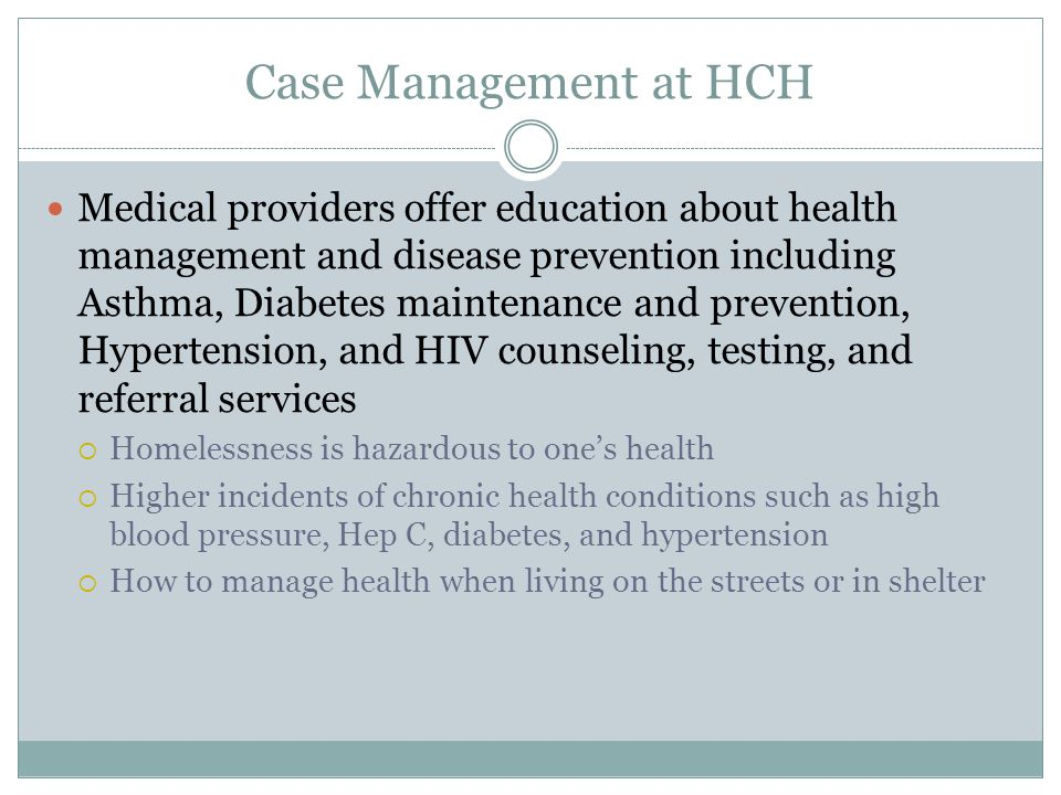 Case Management at HCH Medical providers offer education about health management and disease prevention including Asthma, Diabetes maintenance and prevention, Hypertension, and HIV counseling, testing, and referral services  Homelessness is hazardous to one's health  Higher incidents of chronic health conditions such as high blood pressure, Hep C, diabetes, and hypertension  How to manage health when living on the streets or in shelter