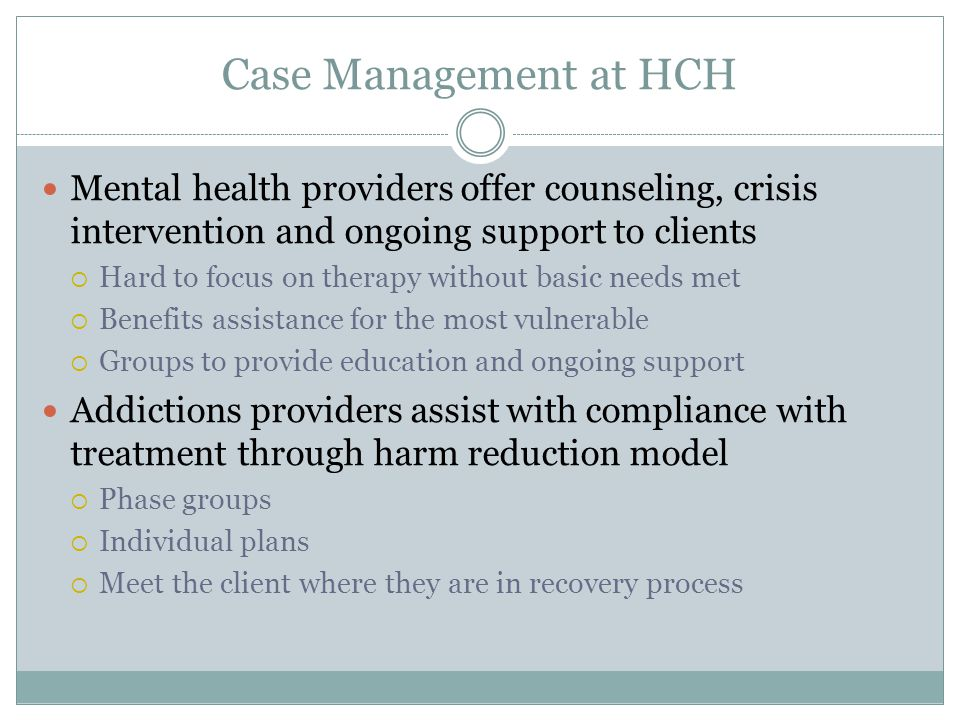 Case Management at HCH Mental health providers offer counseling, crisis intervention and ongoing support to clients  Hard to focus on therapy without basic needs met  Benefits assistance for the most vulnerable  Groups to provide education and ongoing support Addictions providers assist with compliance with treatment through harm reduction model  Phase groups  Individual plans  Meet the client where they are in recovery process