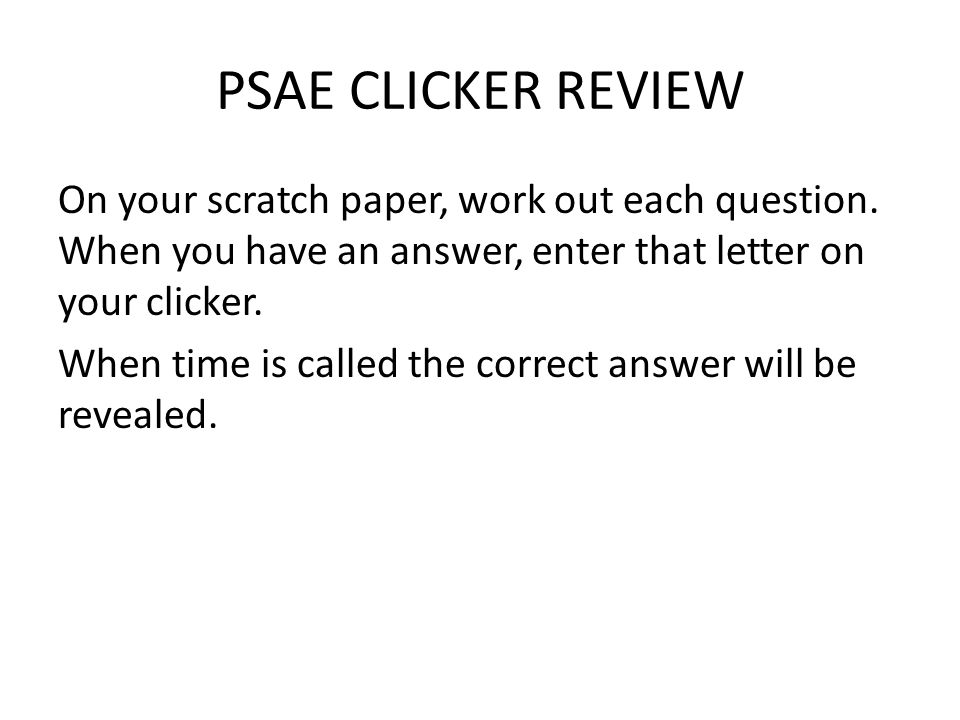 PSAE CLICKER REVIEW On your scratch paper, work out each question.