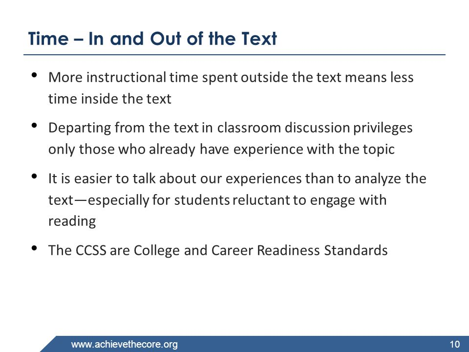 www.achievethecore.org Time – In and Out of the Text More instructional time spent outside the text means less time inside the text Departing from the text in classroom discussion privileges only those who already have experience with the topic It is easier to talk about our experiences than to analyze the text—especially for students reluctant to engage with reading The CCSS are College and Career Readiness Standards 10